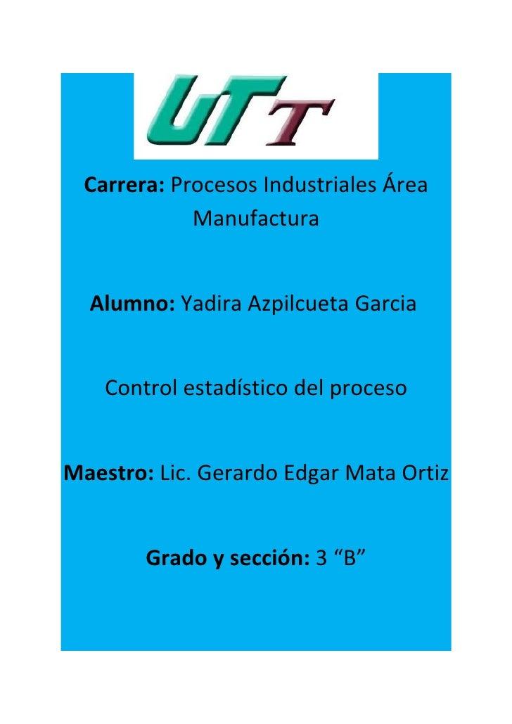 Carrera: Procesos Industriales Área             Manufactura  Alumno: Yadira Azpilcueta Garcia    Control estadístico del p...