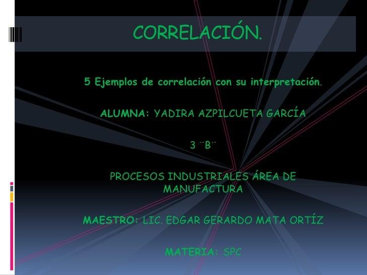 CORRELACIÓN.5 Ejemplos de correlación con su interpretación.   ALUMNA: YADIRA AZPILCUETA GARCÍA                     3 ¨B¨ ...