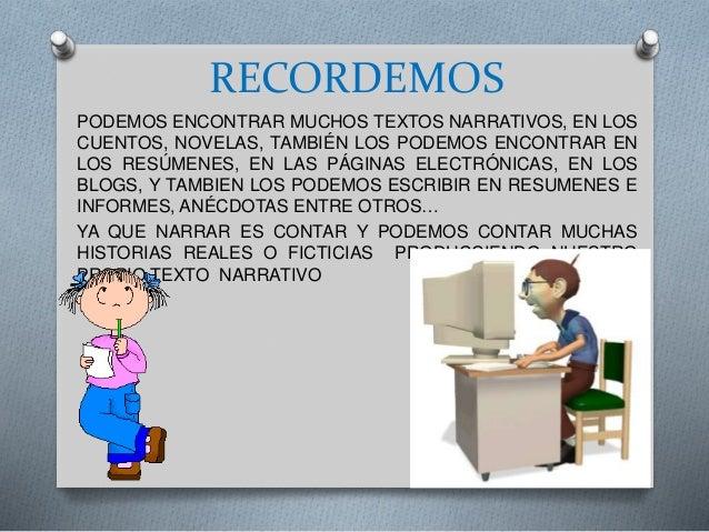 RECORDEMOS PODEMOS ENCONTRAR MUCHOS TEXTOS NARRATIVOS, EN LOS CUENTOS, NOVELAS, TAMBIÉN LOS PODEMOS ENCONTRAR EN LOS RESÚM...