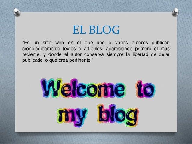 """EL BLOG """"Es un sitio web en el que uno o varios autores publican cronológicamente textos o artículos, apareciendo primero ..."""