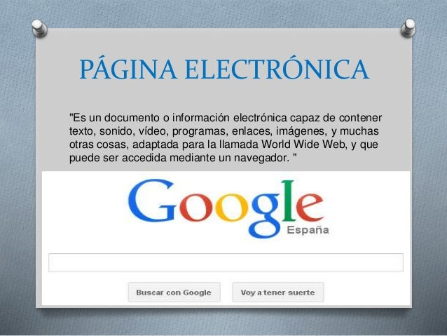 """PÁGINA ELECTRÓNICA """"Es un documento o información electrónica capaz de contener texto, sonido, vídeo, programas, enlaces, ..."""
