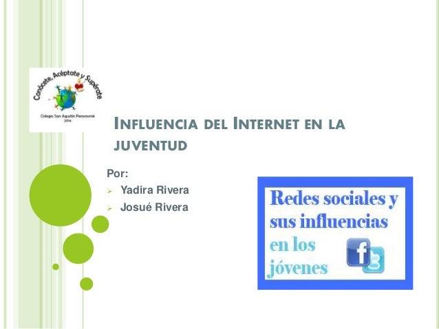 INFLUENCIA DEL INTERNET EN LA JUVENTUD Por:  Yadira Rivera  Josué Rivera