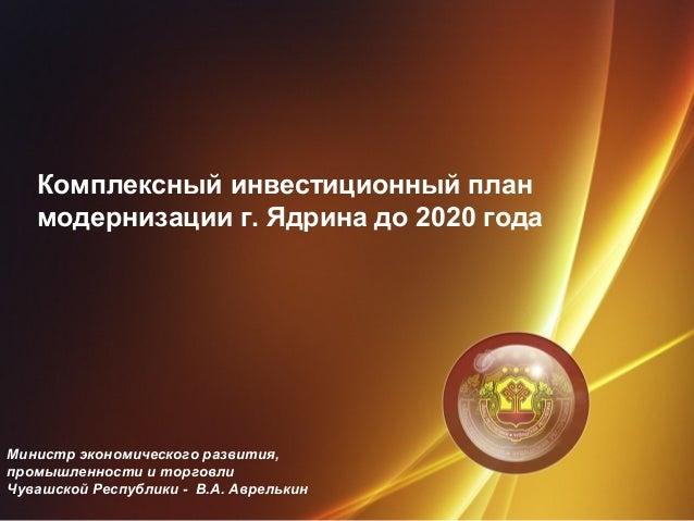 Комплексный инвестиционный план модернизации г. Ядрина до 2020 года Министр экономического развития, промышленности и торг...
