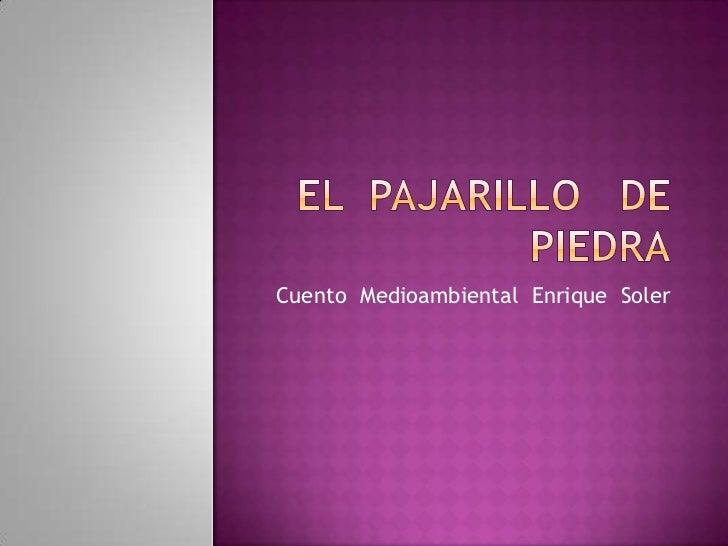 EL  PAJARILLO   DE  PIEDRA<br />Cuento  Medioambiental  Enrique  Soler<br />