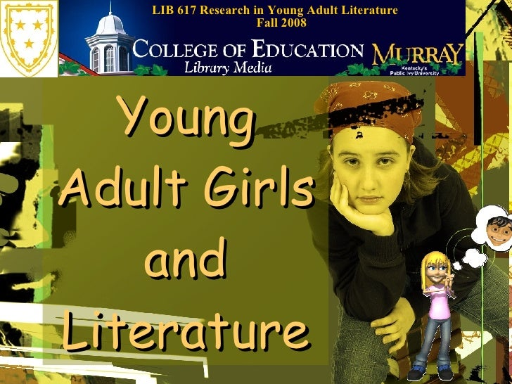 Young Adult Girls and Literature LIB 617 Research in Young Adult Literature  Fall 2008