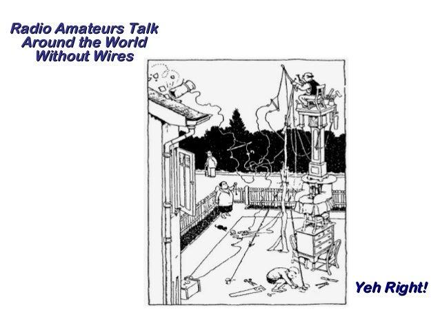Radio Amateurs TalkRadio Amateurs Talk Around the WorldAround the World Without WiresWithout Wires Yeh Right!Yeh Right!