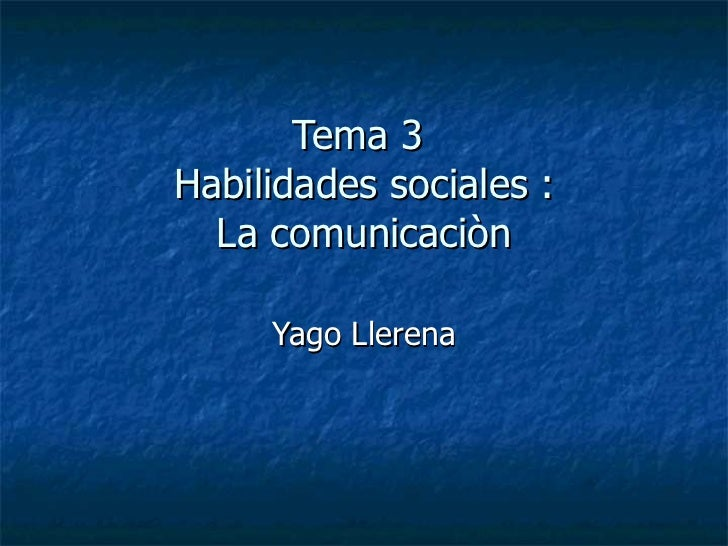 Tema 3  Habilidades sociales : La comunicaciòn Yago Llerena