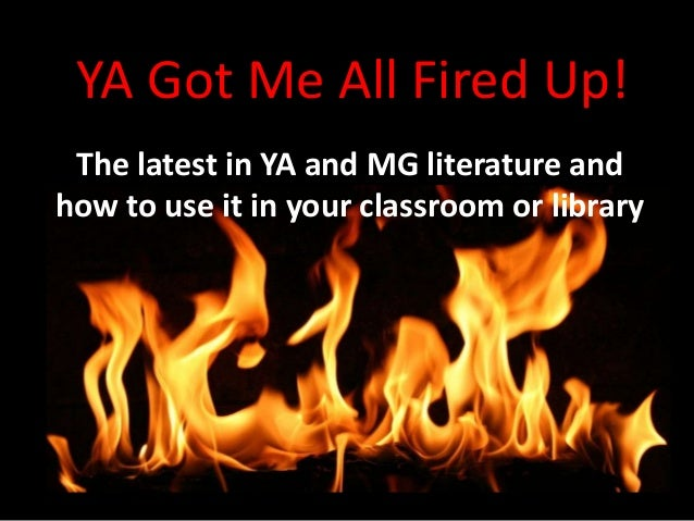 YA Got Me All Fired Up! The latest in YA and MG literature and how to use it in your classroom or library