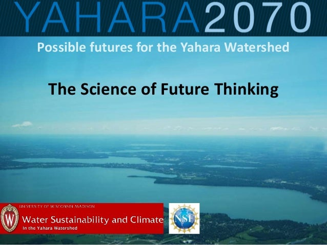 Possible futures for the Yahara Watershed The Science of Future Thinking
