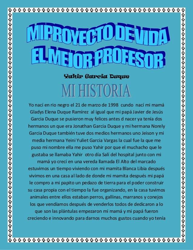 Yahir Garcia Duque Yo nací en rio negro el 21 de marzo de 1998 cundo nací mi mamá Gladys Elena Duque Ramírez al igual que ...
