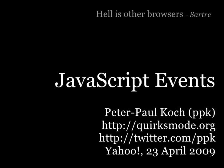 Hell is other browsers - Sartre     JavaScript Events      Peter-Paul Koch (ppk)     http://quirksmode.org     http://twit...