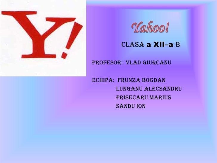 Yahoo!<br />Clasaa XII–a B<br />Profesor:  VladGiurcanu<br />Echipa:  FrunzaBogdan<br />LunganuAlecsandru<br />Prisecaru M...