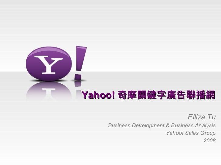 Yahoo! 奇摩關鍵字廣告聯播網 Elliza Tu Business Development & Business Analysis Yahoo! Sales Group 2008