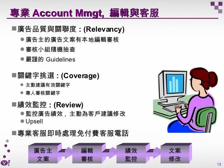 專業 Account Mmgt,  編輯與客服 <ul><li>廣告品質與關聯度 : (Relevancy) </li></ul><ul><ul><li>廣告主的廣告文案有本地編輯審核 </li></ul></ul><ul><ul><li>審核...