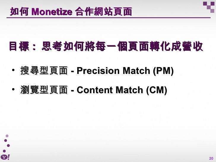 如何 Monetize 合作網站頁面 <ul><li>搜尋型頁面 - Precision Match (PM) </li></ul><ul><li>瀏覽型頁面 - Content Match (CM) </li></ul>目標 :  思考如何將...