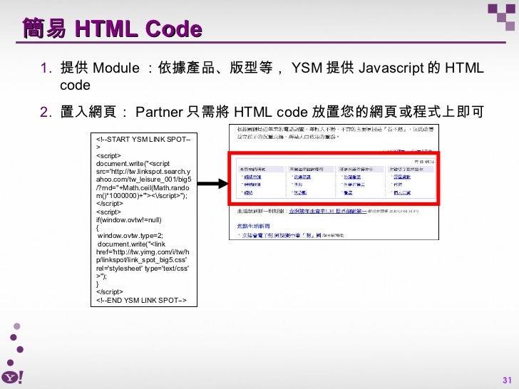 簡易 HTML Code <ul><ul><li>提供 Module :依據產品、版型等, YSM 提供 Javascript 的 HTML code </li></ul></ul><ul><ul><li>置入網頁: Partner 只需將 H...