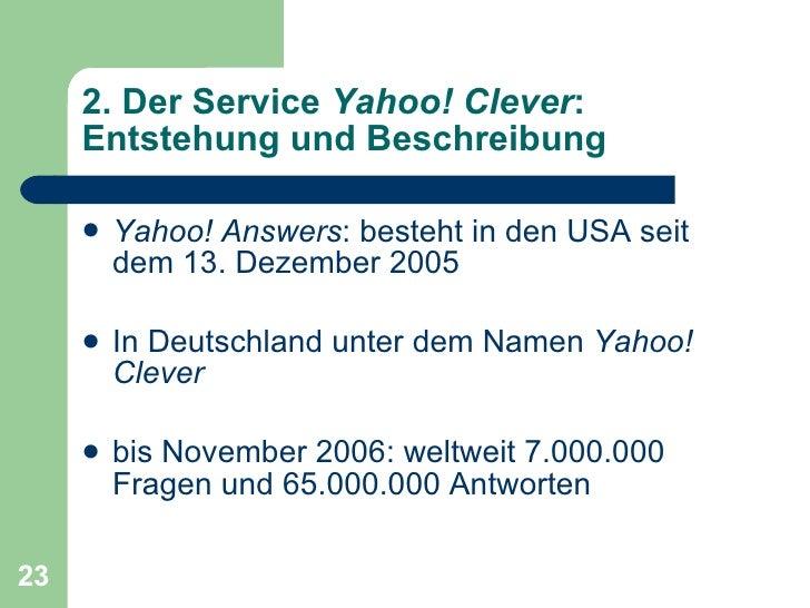 2. Der Service  Yahoo! Clever : Entstehung und Beschreibung <ul><li>Yahoo! Answers : besteht in den USA seit dem 13.  Deze...