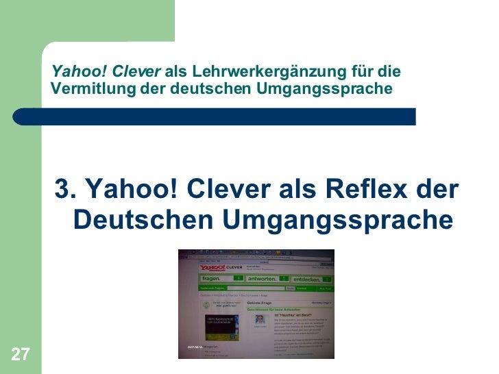 Yahoo! Clever  als Lehrwerkergänzung für die Vermitlung der deutschen Umgangssprache <ul><li>3. Yahoo! Clever als Reflex d...