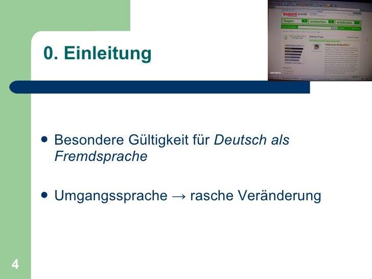 0. Einleitung <ul><li>Besondere Gültigkeit für  Deutsch als Fremdsprache </li></ul><ul><li>Umgangssprache -> rasche Veränd...