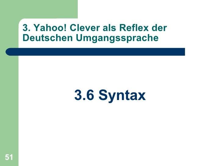 3. Yahoo! Clever als Reflex der Deutschen Umgangssprache <ul><li>3.6 Syntax </li></ul>