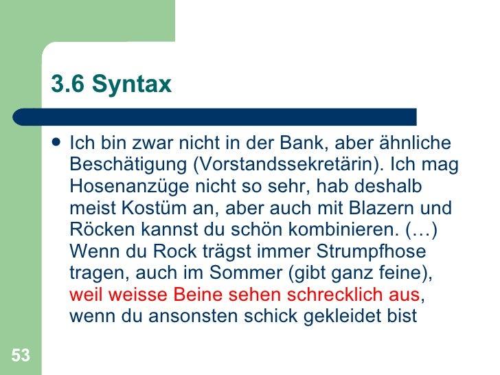 3.6 Syntax <ul><li>Ich bin zwar nicht in der Bank, aber ähnliche Beschätigung (Vorstandssekretärin). Ich mag Hosenanzüge n...