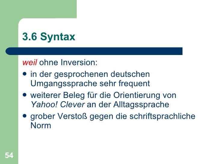 3.6 Syntax <ul><li>weil  ohne Inversion: </li></ul><ul><li>in der gesprochenen deutschen Umgangssprache sehr frequent </li...