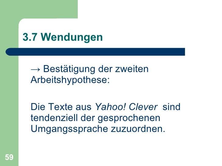 3.7 Wendungen <ul><li>->  Bestätigung der zweiten Arbeitshypothese:  </li></ul><ul><li>Die Texte aus  Yahoo! Clever   sind...