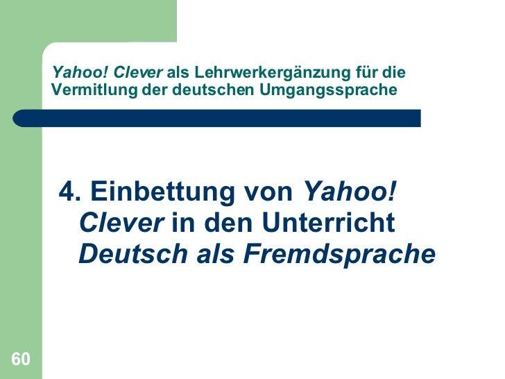 Yahoo! Clever  als Lehrwerkergänzung für die Vermitlung der deutschen Umgangssprache <ul><li>4. Einbettung von  Yahoo! Cle...