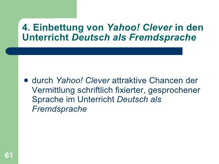 4. Einbettung von  Yahoo! Clever  in den Unterricht  Deutsch als Fremdsprache <ul><li>durch  Yahoo! Clever  attraktive Cha...