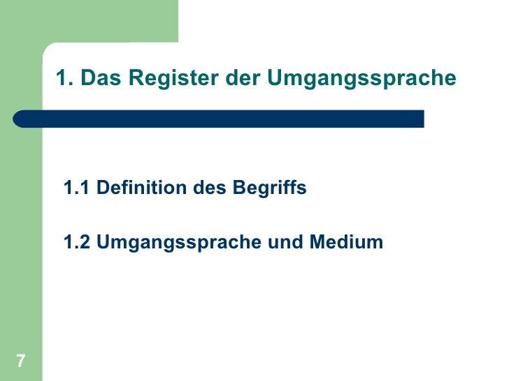 1. Das Register der Umgangssprache <ul><li>1.1 Definition des Begriffs </li></ul><ul><li>1.2 Umgangssprache und Medium </l...