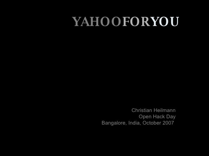 YAHOO FOR YOU Christian Heilmann Open Hack Day Bangalore, India, October 2007