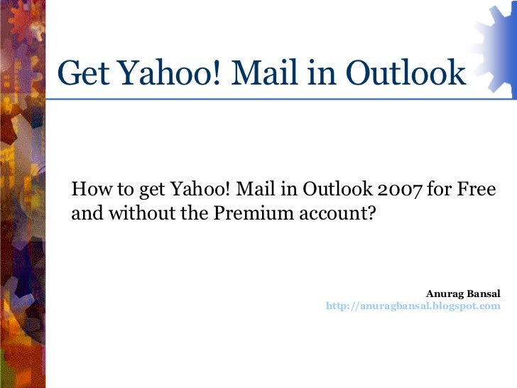 Get Yahoo! Mail in Outlook<br />How to get Yahoo! Mail in Outlook 2007 for Free and without the Premium account?<br />Anur...