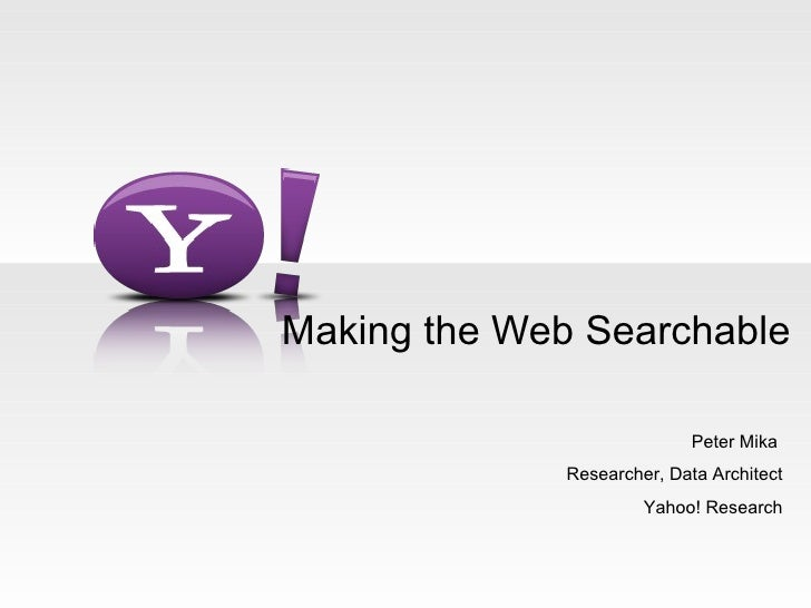 Making the Web Searchable Peter Mika  Researcher, Data Architect Yahoo! Research