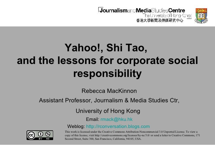 Yahoo!, Shi Tao,  and the lessons for corporate social responsibility Rebecca MacKinnon Assistant Professor, Journalism & ...