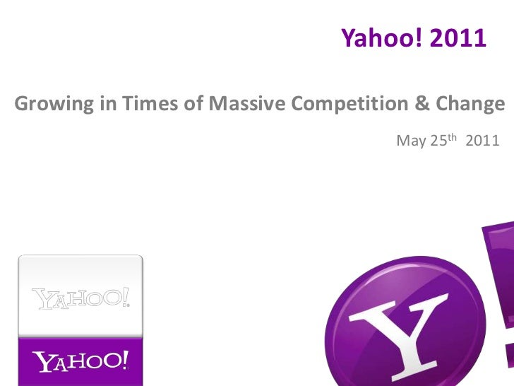Yahoo! 2011<br />Growing in Times of Massive Competition & Change<br />May 25th  2011<br />
