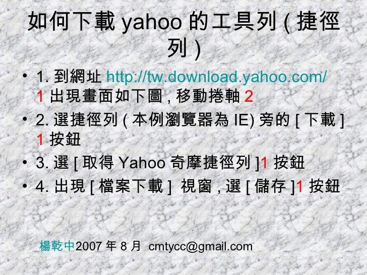 如何下載 yahoo 的工具列 ( 捷徑列 ) <ul><li>1. 到網址 http:// tw.download.yahoo.com / 1 出現畫面如下圖 , 移動捲軸 2 </li></ul><ul><li>2. 選捷徑列 ( 本例瀏覽...