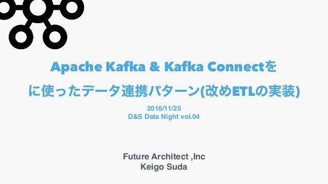 Apache Kafka & Kafka Connect ( ETL ) Future Architect ,Inc Keigo Suda 2016/11/25 D&S Data Night vol.04