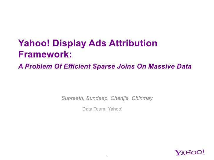 Yahoo! Display Ads AttributionFramework:A Problem Of Efficient Sparse Joins On Massive Data            Supreeth, Sundeep, ...