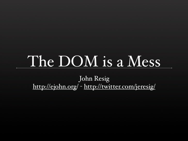 The DOM is a Mess                   John Resig http://ejohn.org/ - http://twitter.com/jeresig/