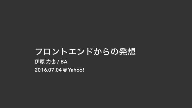 フロントエンドからの発想 伊原 力也 / BA 2016.07.04 @ Yahoo!