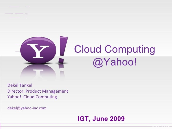 Cloud Computing @Yahoo! Dekel Tankel Director, Product Management Yahoo!  Cloud Computing [email_address] IGT, June 2009