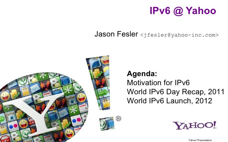 IPv6 @ YahooJason Fesler <jfesler@yahoo-inc.com>         Agenda:         Motivation for IPv6         World IPv6 Day Recap,...