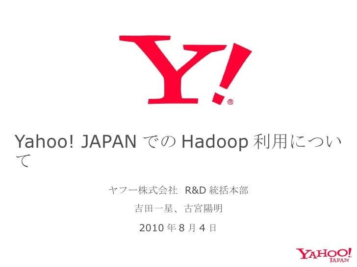 Yahoo! JAPAN での Hadoop 利用について ヤフー株式会社  R&D 統括本部 吉田一星、古宮陽明 2010 年 8 月 4 日