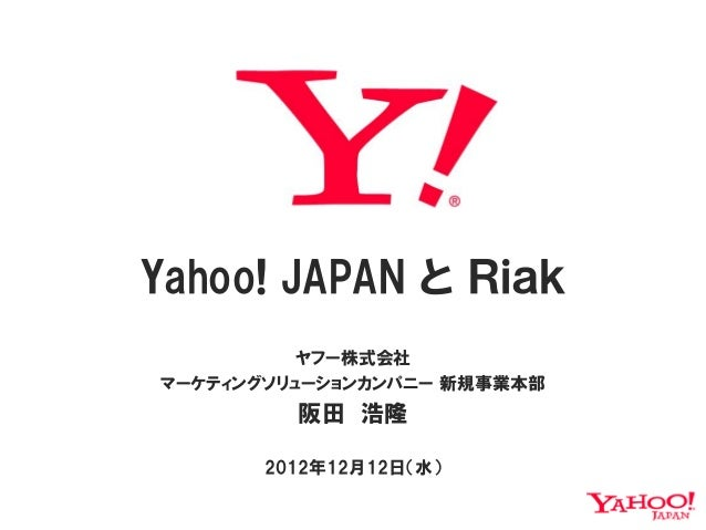Yahoo! JAPAN と Riak          ヤフー株式会社マーケティングソリューションカンパニー 新規事業本部         阪田 浩隆       2012年12月12日(水)