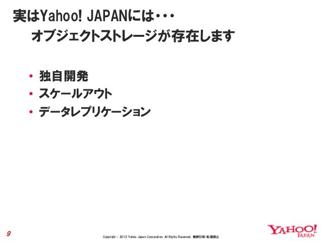 実はYahoo! JAPANには・・・     オブジェクトストレージが存在します     • 独自開発     • スケールアウト     • データレプリケーション9           Copyright © 2012 Yahoo Jap...