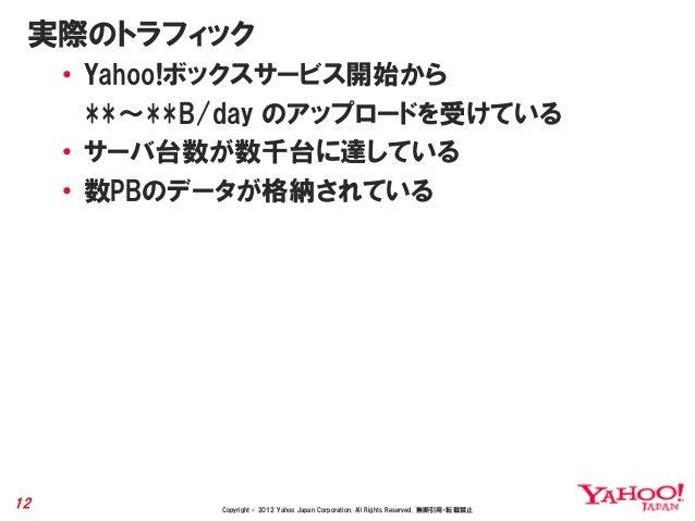 実際のトラフィック     • Yahoo!ボックスサービス開始から       **~**B/day のアップロードを受けている     • サーバ台数が数千台に達している     • 数PBのデータが格納されている12           ...