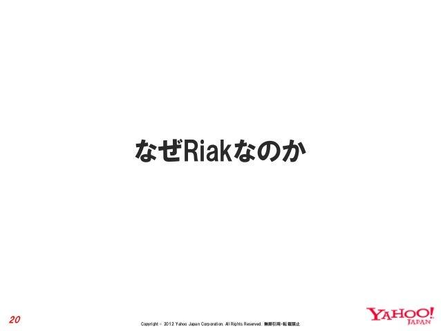 なぜRiakなのか20   Copyright © 2012 Yahoo Japan Corporation. All Rights Reserved. 無断引用・転載禁止