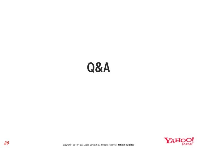 Q&A26   Copyright © 2012 Yahoo Japan Corporation. All Rights Reserved. 無断引用・転載禁止