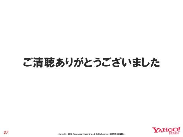 ご清聴ありがとうございました27      Copyright © 2012 Yahoo Japan Corporation. All Rights Reserved. 無断引用・転載禁止