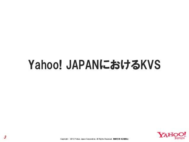 Yahoo! JAPANにおけるKVS3       Copyright © 2012 Yahoo Japan Corporation. All Rights Reserved. 無断引用・転載禁止
